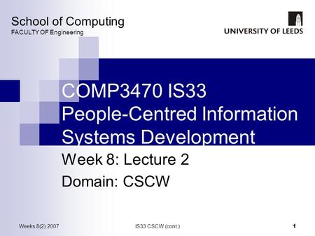 Weeks 8(2) 2007IS33 CSCW (cont.) 1 COMP3470 IS33 People-Centred Information Systems Development Week 8: Lecture 2 Domain: CSCW School of Computing FACULTY.