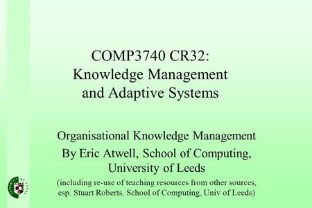 COMP3740 CR32: Knowledge Management and Adaptive Systems Organisational Knowledge Management By Eric Atwell, School of Computing, University of Leeds (including.