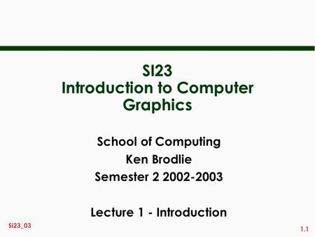 1.1 Si23_03 SI23 Introduction to Computer Graphics School of Computing Ken Brodlie Semester 2 2002-2003 Lecture 1 - Introduction.
