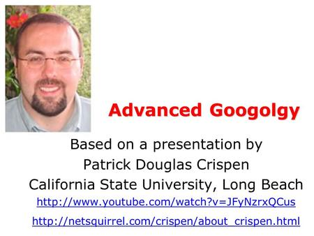 Advanced Googolgy Based on a presentation by Patrick Douglas Crispen California State University, Long Beach