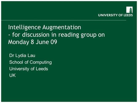 Intelligence Augmentation - for discussion in reading group on Monday 8 June 09 Dr Lydia Lau School of Computing University of Leeds UK.