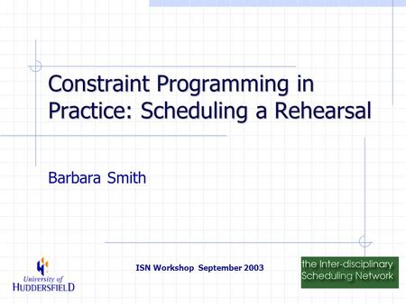 ISN Workshop September 2003 Constraint Programming in Practice: Scheduling a Rehearsal Barbara Smith.