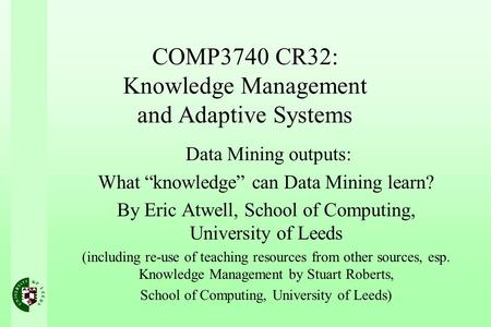 COMP3740 CR32: Knowledge Management and Adaptive Systems Data Mining outputs: What knowledge can Data Mining learn? By Eric Atwell, School of Computing,