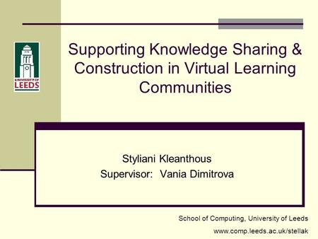 Supporting Knowledge Sharing & Construction in Virtual Learning Communities Styliani Kleanthous Supervisor: Vania Dimitrova School of Computing, University.