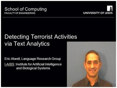 School of something FACULTY OF OTHER School of Computing FACULTY OF ENGINEERING Detecting Terrorist Activities via Text Analytics Eric Atwell, Language.