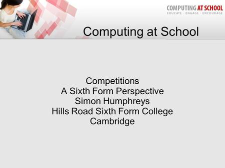 Computing at School Competitions A Sixth Form Perspective Simon Humphreys Hills Road Sixth Form College Cambridge.