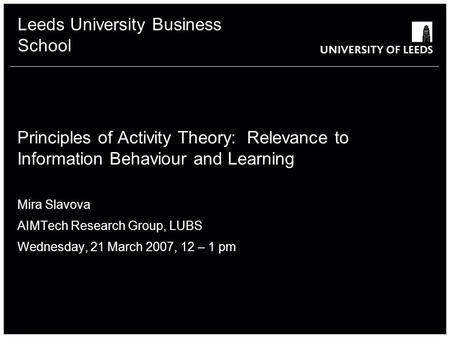 Leeds University Business School Principles of Activity Theory: Relevance to Information Behaviour and Learning Mira Slavova AIMTech Research Group, LUBS.