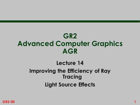1GR2-00 GR2 Advanced Computer Graphics AGR Lecture 14 Improving the Efficiency of Ray Tracing Light Source Effects.