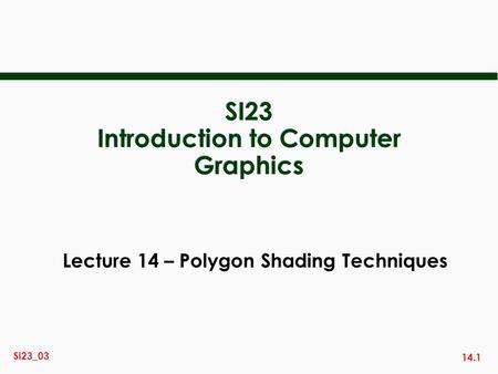 14.1 Si23_03 SI23 Introduction to Computer Graphics Lecture 14 – Polygon Shading Techniques.