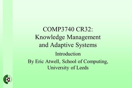COMP3740 CR32: Knowledge Management and Adaptive Systems Introduction By Eric Atwell, School of Computing, University of Leeds.