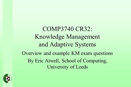 COMP3740 CR32: Knowledge Management and Adaptive Systems Overview and example KM exam questions By Eric Atwell, School of Computing, University of Leeds.