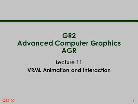 1GR2-00 GR2 Advanced Computer Graphics AGR Lecture 11 VRML Animation and Interaction.
