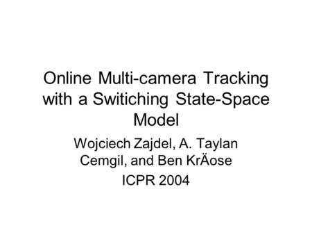 Online Multi-camera Tracking with a Switiching State-Space Model Wojciech Zajdel, A. Taylan Cemgil, and Ben KrÄose ICPR 2004.