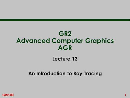 1GR2-00 GR2 Advanced Computer Graphics AGR Lecture 13 An Introduction to Ray Tracing.