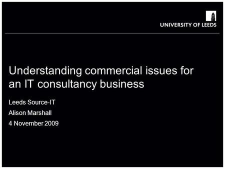Understanding commercial issues for an IT consultancy business Leeds Source-IT Alison Marshall 4 November 2009.