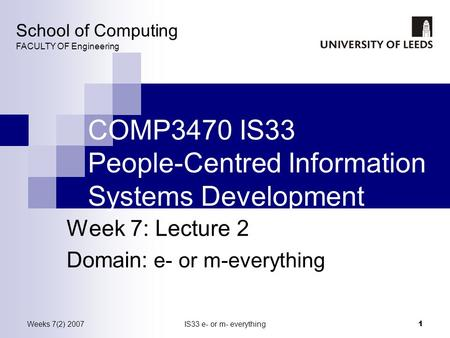 Weeks 7(2) 2007IS33 e- or m- everything 1 COMP3470 IS33 People-Centred Information Systems Development Week 7: Lecture 2 Domain: e- or m-everything School.