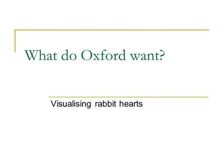 What do Oxford want? Visualising rabbit hearts. Integrative Biology e-Science project investigating the causes of heart attacks how cancers develop Together.