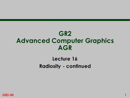 1GR2-00 GR2 Advanced Computer Graphics AGR Lecture 16 Radiosity - continued.