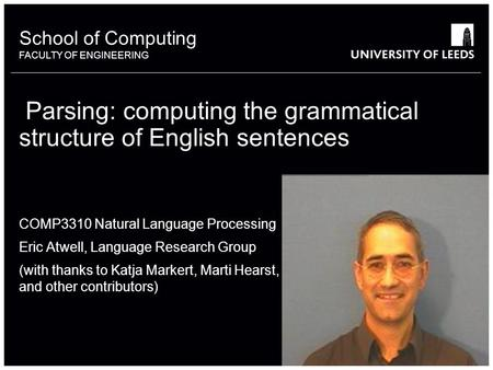 School of something FACULTY OF OTHER School of Computing FACULTY OF ENGINEERING Parsing: computing the grammatical structure of English sentences COMP3310.