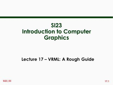 17.1 Si23_03 SI23 Introduction to Computer Graphics Lecture 17 – VRML: A Rough Guide.