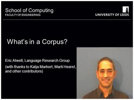 School of something FACULTY OF OTHER School of Computing FACULTY OF ENGINEERING Whats in a Corpus? Eric Atwell, Language Research Group (with thanks to.