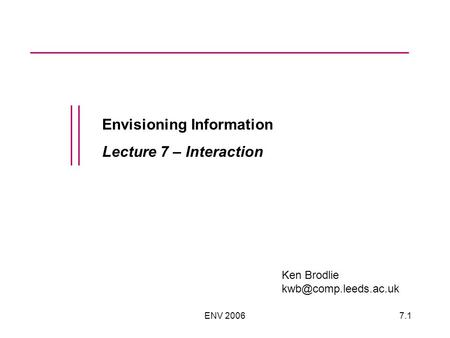 ENV 20067.1 Envisioning Information Lecture 7 – Interaction Ken Brodlie