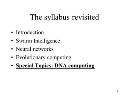 1 The syllabus revisited Introduction Swarm Intelligence Neural networks Evolutionary computing Special Topics: DNA computing.