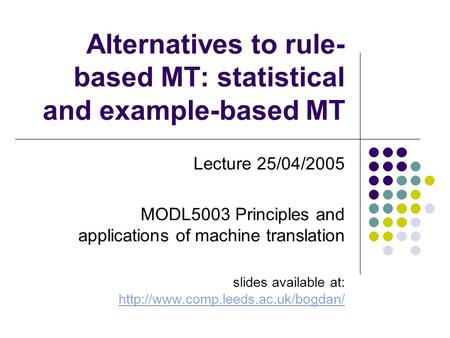 Alternatives to rule- based MT: statistical and example-based MT Lecture 25/04/2005 MODL5003 Principles and applications of machine translation slides.