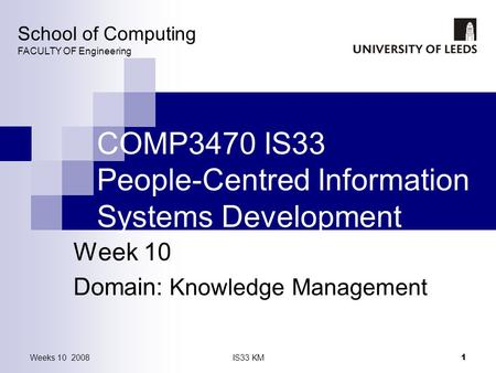 Weeks 10 2008IS33 KM 1 COMP3470 IS33 People-Centred Information Systems Development Week 10 Domain: Knowledge Management School of Computing FACULTY OF.