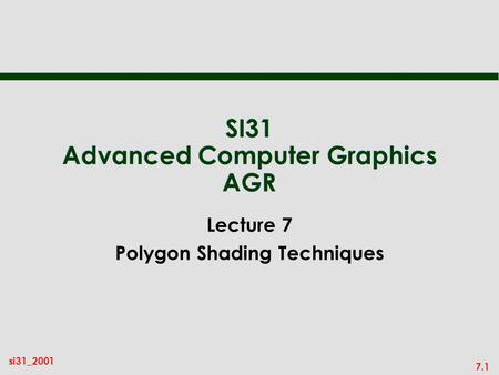 7.1 si31_2001 SI31 Advanced Computer Graphics AGR Lecture 7 Polygon Shading Techniques.