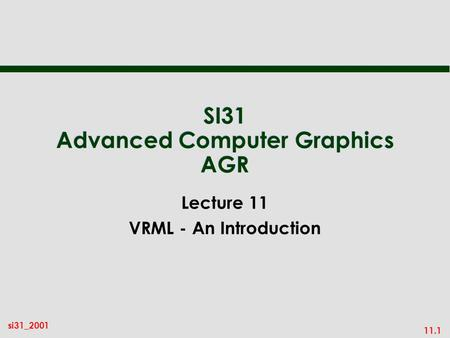 11.1 si31_2001 SI31 Advanced Computer Graphics AGR Lecture 11 VRML - An Introduction.