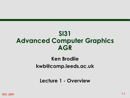 1.1 SI31_2001 SI31 Advanced Computer Graphics AGR Ken Brodlie Lecture 1 - Overview.