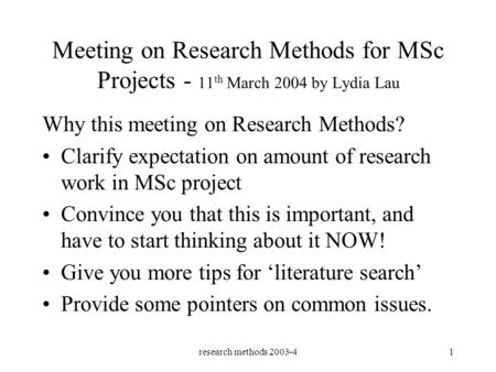 Research methods 2003-41 Meeting on Research Methods for MSc Projects - 11 th March 2004 by Lydia Lau Why this meeting on Research Methods? Clarify expectation.