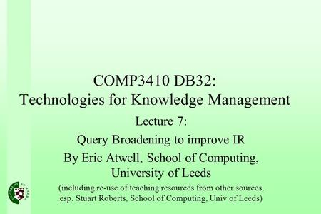COMP3410 DB32: Technologies for Knowledge Management Lecture 7: Query Broadening to improve IR By Eric Atwell, School of Computing, University of Leeds.