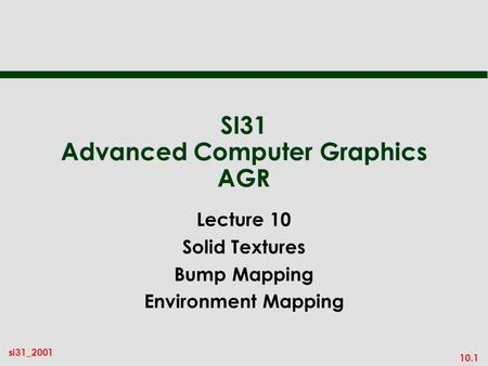 10.1 si31_2001 SI31 Advanced Computer Graphics AGR Lecture 10 Solid Textures Bump Mapping Environment Mapping.