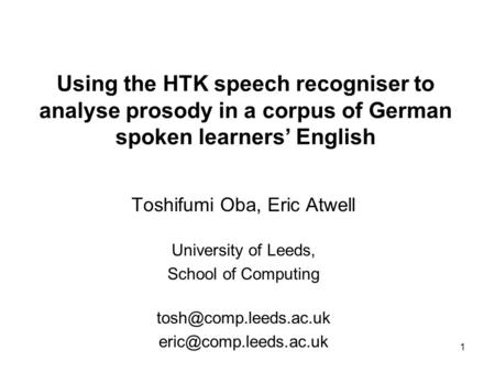 1 Using the HTK speech recogniser to analyse prosody in a corpus of German spoken learners English Toshifumi Oba, Eric Atwell University of Leeds, School.