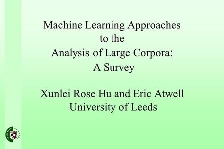Machine Learning Approaches to the Analysis of Large Corpora : A Survey Xunlei Rose Hu and Eric Atwell University of Leeds.
