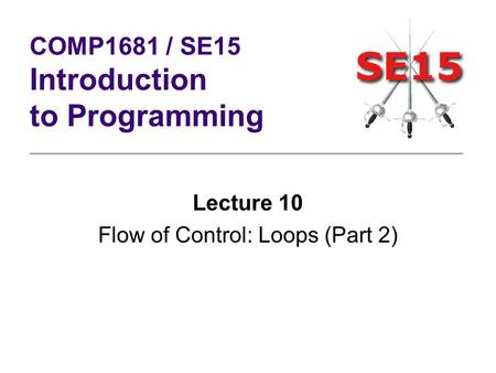 Lecture 10 Flow of Control: Loops (Part 2) COMP1681 / SE15 Introduction to Programming.