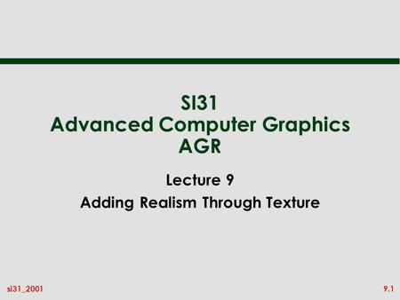 9.1si31_2001 SI31 Advanced Computer Graphics AGR Lecture 9 Adding Realism Through Texture.