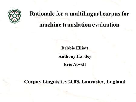 Rationale for a multilingual corpus for machine translation evaluation Debbie Elliott Anthony Hartley Eric Atwell Corpus Linguistics 2003, Lancaster, England.