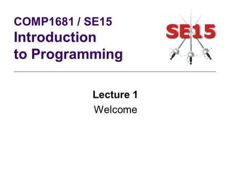 Lecture 1 Welcome COMP1681 / SE15 Introduction to Programming.