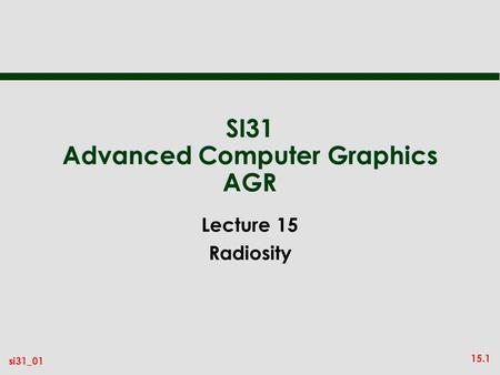 15.1 si31_01 SI31 Advanced Computer Graphics AGR Lecture 15 Radiosity.