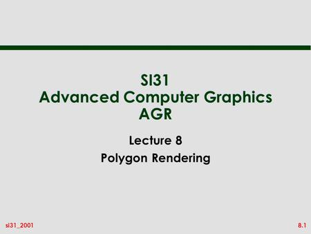 8.1si31_2001 SI31 Advanced Computer Graphics AGR Lecture 8 Polygon Rendering.