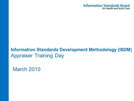 Information Standards Development Methodology (ISDM) Appraiser Training Day March 2010.