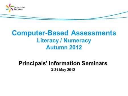 Computer-Based Assessments Literacy / Numeracy Autumn 2012 Principals Information Seminars 3-21 May 2012.