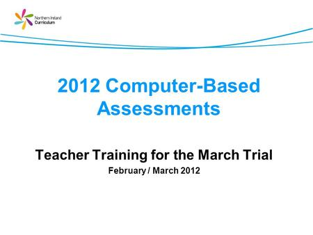 2012 Computer-Based Assessments Teacher Training for the March Trial February / March 2012.