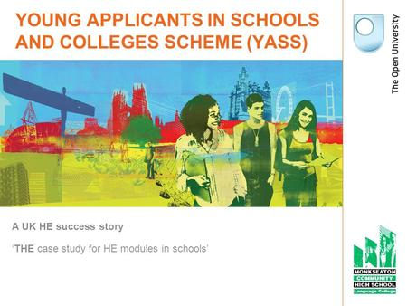 YOUNG APPLICANTS IN SCHOOLS AND COLLEGES SCHEME (YASS) A UK HE success story THE case study for HE modules in schools.