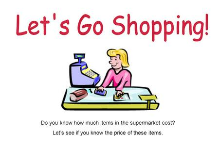 Do you know how much items in the supermarket cost? Lets see if you know the price of these items.