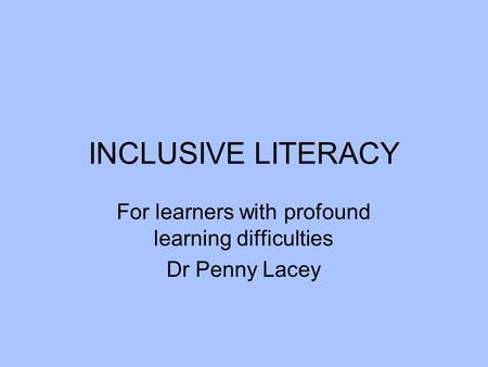 INCLUSIVE LITERACY For learners with profound learning difficulties Dr Penny Lacey.