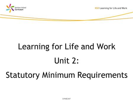 © PMB 2007 Learning for Life and Work Unit 2: Statutory Minimum Requirements.